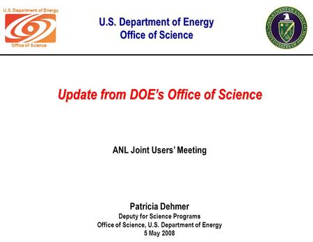 U.S. Department of Energy Office of Science Update from DOE's Office of Science Patricia Dehmer Deputy for Science Programs Office of Science, U.S. Department.
