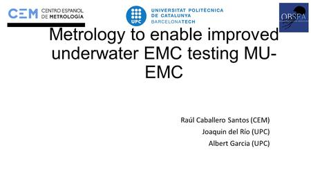 Metrology to enable improved underwater EMC testing MU- EMC Raúl Caballero Santos (CEM) Joaquin del Río (UPC) Albert Garcia (UPC)