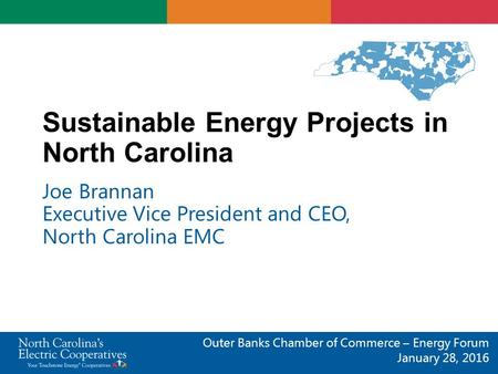 Sustainable Energy Projects in North Carolina Joe Brannan Executive Vice President and CEO, North Carolina EMC Outer Banks Chamber of Commerce – Energy.