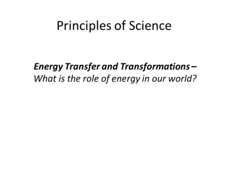 Principles of Science Energy Transfer and Transformations – What is the role of energy in our world?