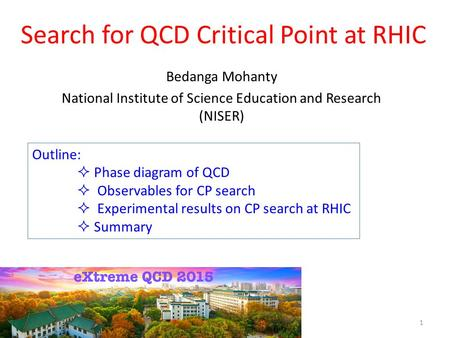 Search for QCD Critical Point at RHIC Bedanga Mohanty National Institute of Science Education and Research (NISER) Outline:  Phase diagram of QCD  Observables.