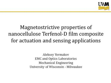 Magnetostrictive properties of nanocellulose Terfenol-D film composite for actuation and sensing applications Aleksey Yermakov EMC and Optics Laboratories.