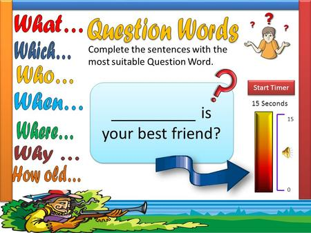 Complete the sentences with the most suitable Question Word. __________ is your best friend? 15 Seconds Start Timer 15 0.