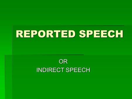 REPORTED SPEECH OR INDIRECT SPEECH. WHY USE REPORTED SPEECH?  We use REPORTED SPEECH to report the meaning of what was said. Sometimes we report the.
