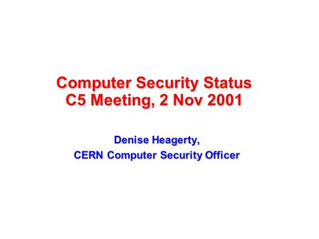 Computer Security Status C5 Meeting, 2 Nov 2001 Denise Heagerty, CERN Computer Security Officer.