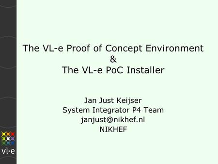 The VL-e Proof of Concept Environment & The VL-e PoC Installer Jan Just Keijser System Integrator P4 Team NIKHEF.