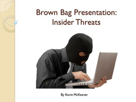 Brown Bag Presentation: Insider Threats By Kevin McKeever.