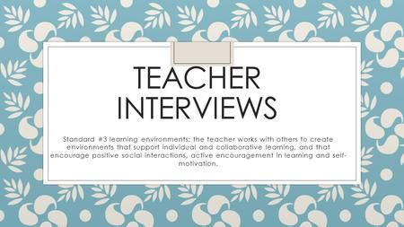 TEACHER INTERVIEWS Standard #3 learning environments: the teacher works with others to create environments that support individual and collaborative learning,