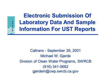 Electronic Submission Of Laboratory Data And Sample Information For UST Reports Caltrans - September 26, 2001 Michael W. Gjerde Division of Clean Water.