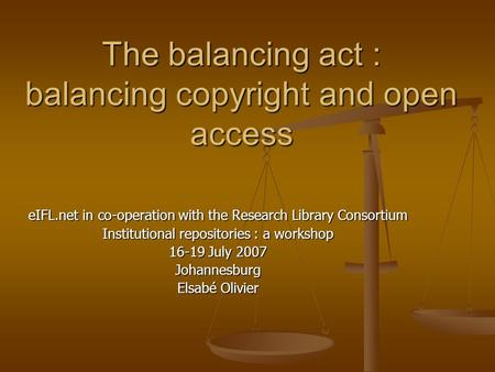 The balancing act : balancing copyright and open access eIFL.net in co-operation with the Research Library Consortium Institutional repositories : a workshop.
