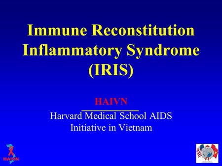 Immune Reconstitution Inflammatory Syndrome (IRIS) HAIVN Harvard Medical School AIDS Initiative in Vietnam.