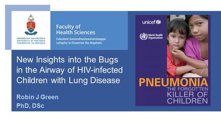 Robin J Green PhD, DSc New Insights into the Bugs in the Airway of HIV-infected Children with Lung Disease.