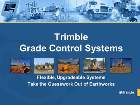 Trimble Grade Control Systems Flexible, Upgradeable Systems Take the Guesswork Out of Earthworks.