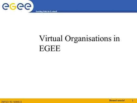 Biomed tutorial 1 Enabling Grids for E-sciencE INFSO-RI-508833 Virtual Organisations in EGEE.