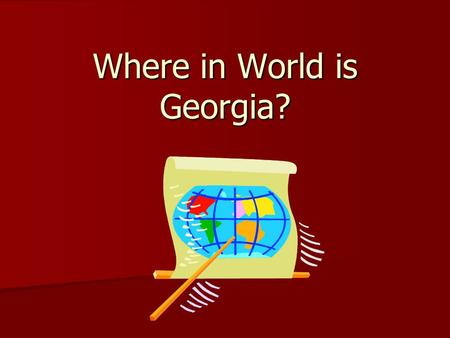 Where in World is Georgia?. Geographic Regions Geographic Regions do not have official boundaries set by the government Geographic Regions do not have.