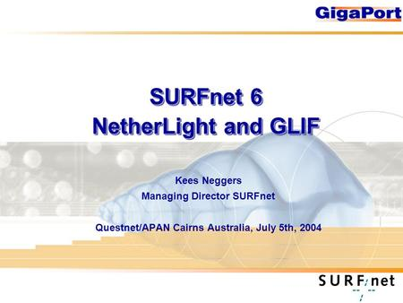 SURFnet 6 NetherLight and GLIF Kees Neggers Managing Director SURFnet Questnet/APAN Cairns Australia, July 5th, 2004.