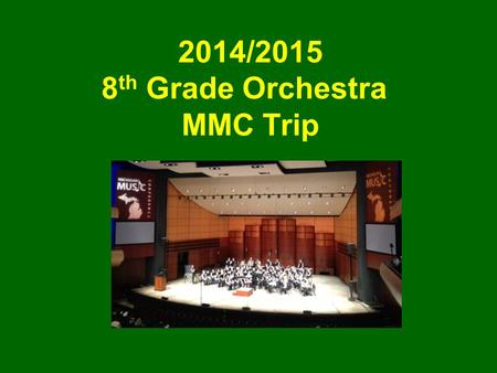 2014/2015 8 th Grade Orchestra MMC Trip. What is MMC? Michigan Music Conference The purpose of the Michigan Music Conference is to provide relevant professional.
