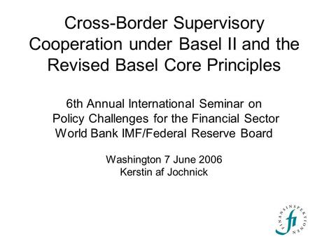 Cross-Border Supervisory Cooperation under Basel II and the Revised Basel Core Principles 6th Annual International Seminar on Policy Challenges for the.