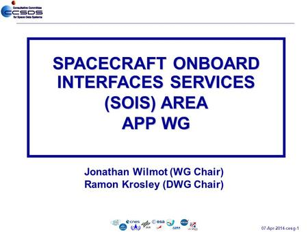 07-Apr-2014-cesg-1 Jonathan Wilmot (WG Chair) Ramon Krosley (DWG Chair) SPACECRAFT ONBOARD INTERFACES SERVICES (SOIS) AREA APP WG.