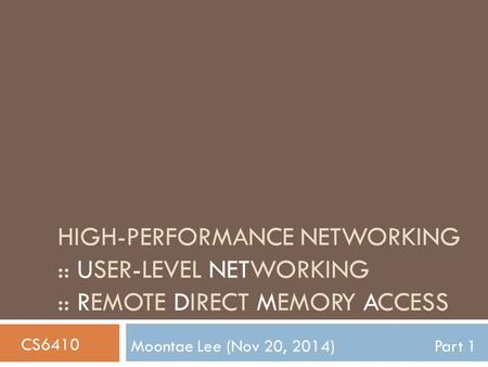 HIGH-PERFORMANCE NETWORKING :: USER-LEVEL NETWORKING :: REMOTE DIRECT MEMORY ACCESS Moontae Lee (Nov 20, 2014)Part 1 CS6410.