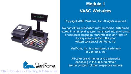 Module 1 VASC Websites Copyright 2006 VeriFone, Inc. All rights reserved. No part of this publication may be copied, distributed, stored in a retrieval.