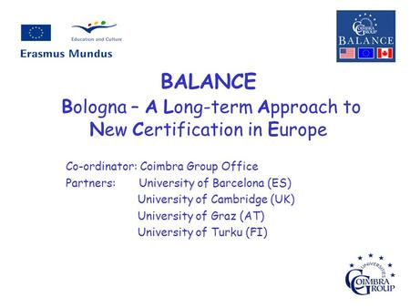 BALANCE Bologna – A Long-term Approach to New Certification in Europe Co-ordinator: Coimbra Group Office Partners: University of Barcelona (ES) University.