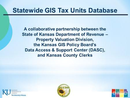 …..Kansas Department of Revenue – Property Valuation Division – Kansas GIS Policy Board - DASC ….. Statewide GIS Tax Units Database A collaborative partnership.