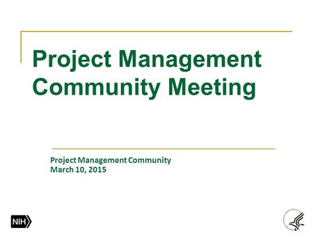 Project Management Community Meeting Project Management Community March 10, 2015.