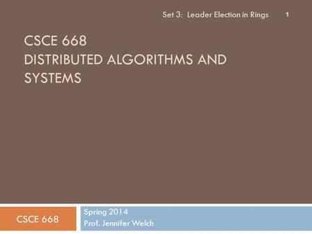 CSCE 668 DISTRIBUTED ALGORITHMS AND SYSTEMS Spring 2014 Prof. Jennifer Welch CSCE 668 Set 3: Leader Election in Rings 1.