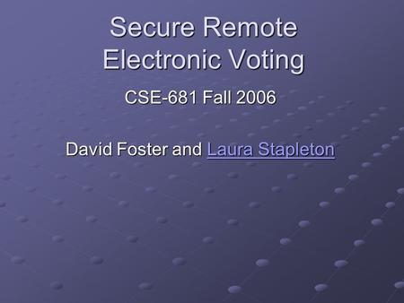 Secure Remote Electronic Voting CSE-681 Fall 2006 David Foster and Laura Stapleton Laura StapletonLaura Stapleton.