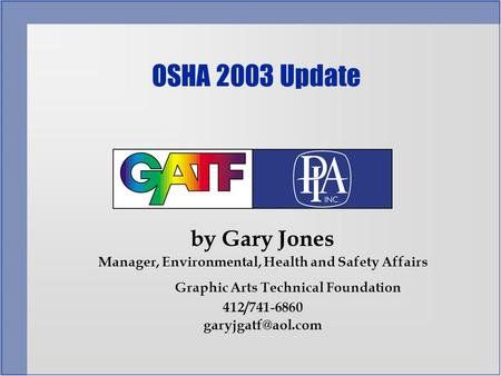 By Gary Jones Manager, Environmental, Health and Safety Affairs Graphic Arts Technical Foundation 412/741-6860 OSHA 2003 Update.