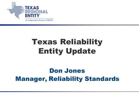 Date Meeting Title (optional) Texas Reliability Entity Update Don Jones Manager, Reliability Standards.