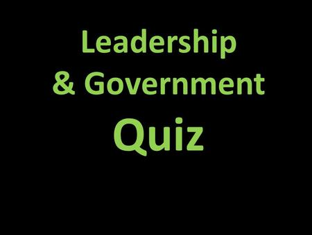 Leadership & Government Quiz Draw a box at the top to keep track of your points. Write the letter of the correct answer. Have your dry-erase boards ready.