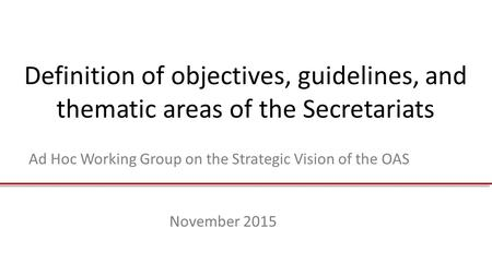 Definition of objectives, guidelines, and thematic areas of the Secretariats Ad Hoc Working Group on the Strategic Vision of the OAS November 2015.