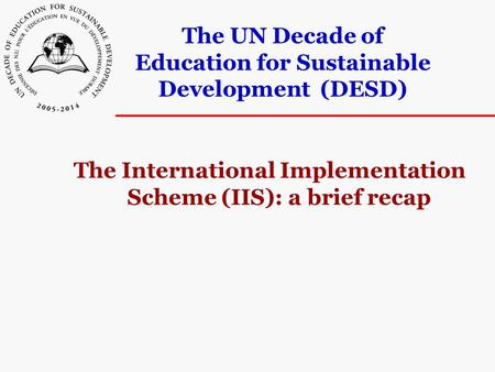 The UN Decade of Education for Sustainable Development (DESD) The International Implementation Scheme (IIS): a brief recap.