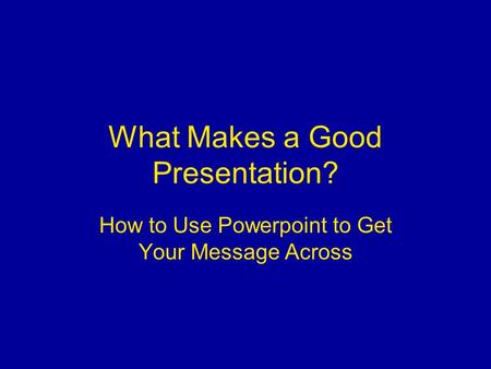 What Makes a Good Presentation? How to Use Powerpoint to Get Your Message Across.