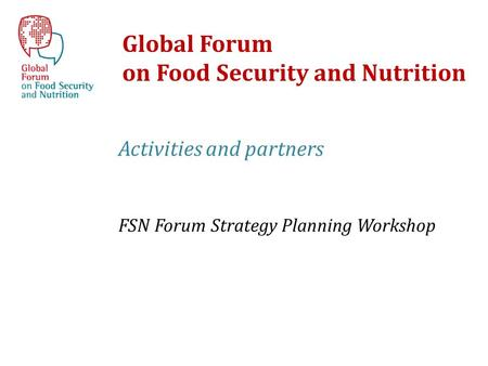 Global Forum on Food Security and Nutrition Activities and partners FSN Forum Strategy Planning Workshop.