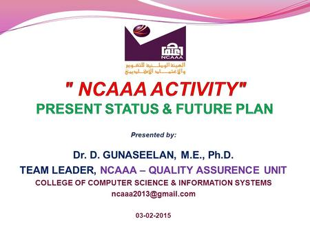 Presented by: Dr. D. GUNASEELAN, M.E., Ph.D. TEAM LEADER, NCAAA – QUALITY ASSURENCE UNIT COLLEGE OF COMPUTER SCIENCE & INFORMATION SYSTEMS