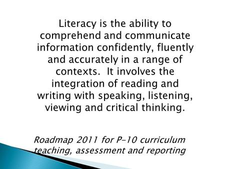 Literacy is the ability to comprehend and communicate information confidently, fluently and accurately in a range of contexts. It involves the integration.