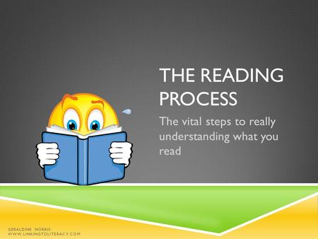 THE READING PROCESS The vital steps to really understanding what you read GERALDINE NORRIS: WWW.LINKINGTOLITERACY.COM.
