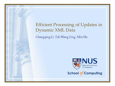 Efficient Processing of Updates in Dynamic XML Data Changqing Li, Tok Wang Ling, Min Hu.