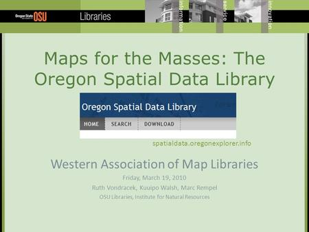Maps for the Masses: The Oregon Spatial Data Library Western Association of Map Libraries Friday, March 19, 2010 Ruth Vondracek, Kuuipo Walsh, Marc Rempel.