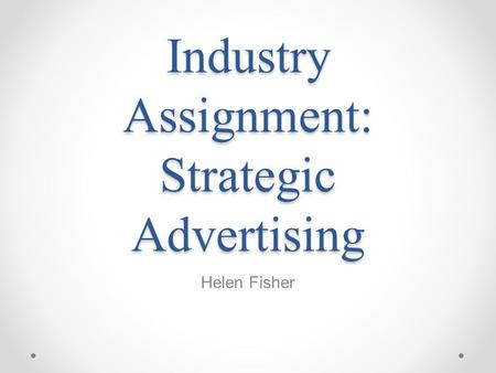Industry Assignment: Strategic Advertising Helen Fisher.