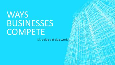 WAYS BUSINESSES COMPETE It's a dog eat dog world!.