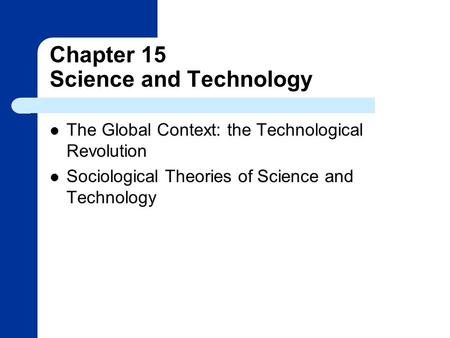 Chapter 15 Science and Technology The Global Context: the Technological Revolution Sociological Theories of Science and Technology.