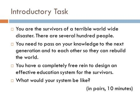 Introductory Task  You are the survivors of a terrible world wide disaster. There are several hundred people.  You need to pass on your knowledge to.
