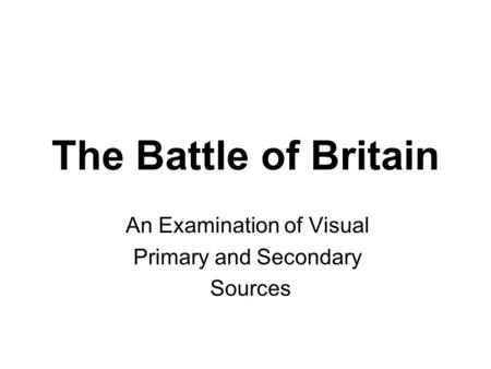 The Battle of Britain An Examination of Visual Primary and Secondary Sources.