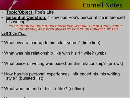 "Cornell Notes Topic/Object: Poe's Life Essential Question: "" How has Poe's personal life influenced his writing?' ***USE YOUR WEBQUEST INFORMATION, INTERNET."