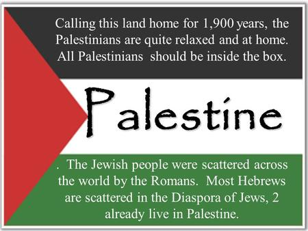 Palestine. The Jewish people were scattered across the world by the Romans. Most Hebrews are scattered in the Diaspora of Jews, 2 already live in Palestine.
