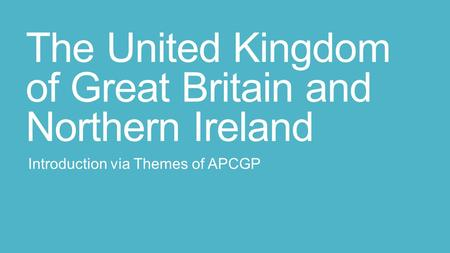 The United Kingdom of Great Britain and Northern Ireland Introduction via Themes of APCGP.